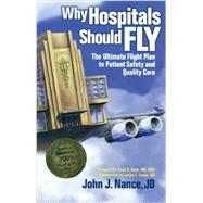 Why Hospitals Should Fly : The Ultimate Flight Plan to Patient Safety and Quality Care by Nance, John J., 9780974386065