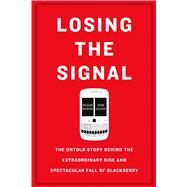 Losing the Signal The Untold Story Behind the Extraordinary Rise and Spectacular Fall of BlackBerry by McNish, Jacquie; Silcoff, Sean, 9781250096067