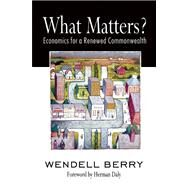 What Matters? Economics for a Renewed Commonwealth by Berry, Wendell; Daly, Herman, 9781582436067
