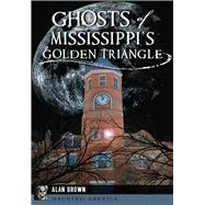 Ghosts of Mississippi's Golden Triangle by Brown, Alan, 9781467136068