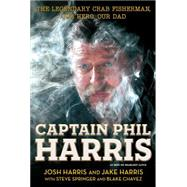 Captain Phil Harris The Legendary Crab Fisherman, Our Hero, Our Dad by Harris, Josh; Harris, Jake; Chavez, Blake; Springer, Steve, 9781451666069
