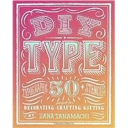 DIY Type: 50+ Typographic Stencils for Decorating, Crafting, and Gifting by Tanamachi, Dana, 9780804186070