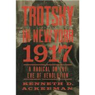 Trotsky in New York, 1917 Portrait of a Radical on the Eve of Revolution by Ackerman, Kenneth D., 9781619026070