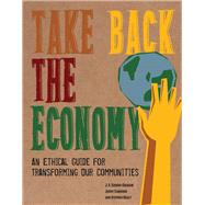 Take Back the Economy: An Ethical Guide for Transforming Our Communities by Gibson-Graham, J. K.; Cameron, Jenny; Healy, Stephen, 9780816676071