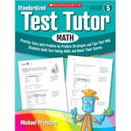 Standardized Test Tutor: Math: Grade 5 Practice Tests With Problem-by-Problem Strategies and Tips That Help Students Build Test-Taking Skills and Boost Their Scores by Priestley, Michael, 9780545096072