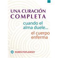 Una curacion completa / A complete cure: Cuando El Alma Duele . . . El Cuerpo Enferma by Poplawsky, Ruben, 9786079346072