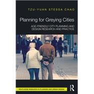 Planning for Greying Cities: Age-friendly City planning and Design Research and Practice by Chao Phd; Tzu-Yuan Stessa, 9781138216075