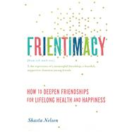 Frientimacy How to Deepen Friendships for Lifelong Health and Happiness by Nelson, Shasta, 9781580056076