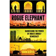 Rogue Elephant Harnessing the Power of Democracy in the New India by Denyer, Simon, 9781620406083