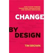 Change by Design: How Design Thinking Can Transform Organizations and Inspire Innovation by Brown, Tim, 9780061766084