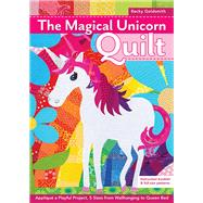 The Magical Unicorn Quilt Appliqué a Playful Project, 5 Sizes from Wallhanging to Queen Bed by Goldsmith, Becky, 9781617456084