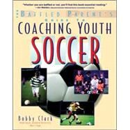 The Baffled Parent's Guide to Coaching Youth Soccer by Clark, Bobby, 9780071346085