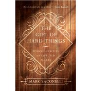 The Gift of Hard Things by Yaconelli, Mark, 9780830846085