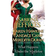 What Happens Under the Mistletoe by Jeffries, Sabrina; Hawkins, Karen; Camp, Candace; Duran, Meredith, 9781476786087