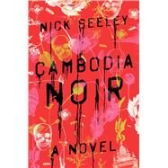 Cambodia Noir A Novel by Seeley, Nick, 9781501106088
