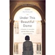Under This Beautiful Dome A Senator, A Journalist, and the Politics of Gay Love in America by Mutchler, Terry, 9781580056090