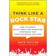 Think Like a Rock Star: How to Create Social Media and Marketing Strategies that Turn Customers into Fans, with a foreword by Kathy Sierra by Collier, Mack, 9780071806091