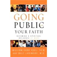 Going Public with Your Faith : Becoming a Spiritual Influence at Work by William Carr Peel, Th.M., and Walt Larimore, M.D., 9780310246091