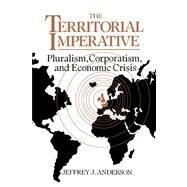 The Territorial Imperative: Pluralism, Corporatism and Economic Crisis by Jeffrey J. Anderson, 9780521036092