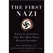 The First Nazi Erich Ludendorff, The Man Who Made Hitler Possible by Brownell, Will; Drace-Brownell, Denise; Rovt, Alex, 9781619026094