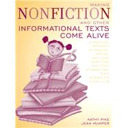 Making Non-Fiction and Other Informational Texts Come Alive : A Practical Approach to Reading, Writing, and Using Non-Fiction and Other Informational Texts Acro