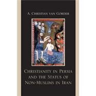 Christianity in Persia and the Status of Non-Muslims in Iran by Van Gorder, A. Christian, 9780739136096