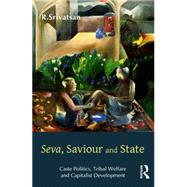 Seva, Saviour and State: Caste Politics, Tribal Welfare and Capitalist Development by Srivatsan,R., 9781138796096