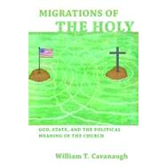 Migrations of the Holy by Cavanaugh, William T., 9780802866097