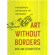 Art Without Borders : A Philosophical Exploration of Art and Humanity by Scharfstein, Ben-Ami, 9780226736099