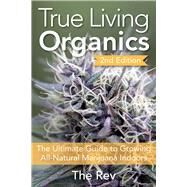 True Living Organics The Ultimate Guide to Growing All-Natural Marijuana Indoors by Rev, The, 9781937866099