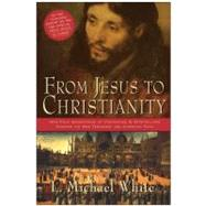 From Jesus to Christianity : How Four Generations of Visionaries and Storytellers Created the New Testament and Christian Faith by White, L. Michael, 9780060816100