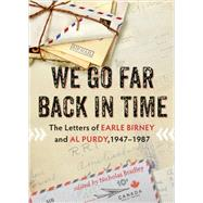 We Go Far Back in Time: The Letters of Earle Birney and Al Purdy, 1947-1984 by Bradley, Nicholas, 9781550176100