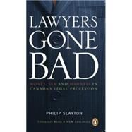 Lawyers Gone Bad MONEY SEX AND MADNESS IN CANADA'S LEGAL PROFESSION by Slayton, Philip, 9780143056102