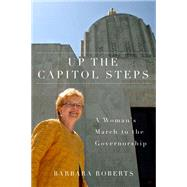 Up the Capitol Steps : A Woman's March to the Governorship by Roberts, Barbara, 9780870716102