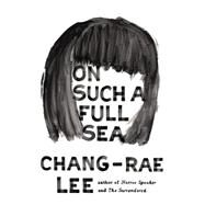 On Such a Full Sea A Novel by Lee, Chang-rae, 9781594486104