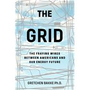The Grid The Fraying Wires Between Americans and Our Energy Future by Ph.D., Gretchen Bakke, 9781608196104