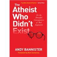 The Atheist Who Didn't Exist: Or the Dreadful Consequences of Bad Arguments by Bannister, Andy; Zacharias, Ravi K., 9780857216106