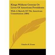Kings Without Crowns or Lives of American Presidents : With A Sketch of the American Constitution (1884) by Evans, Charles H., 9781104096106