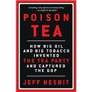 Poison Tea How Big Oil and Big Tobacco Invented the Tea Party and Captured the GOP by Nesbit, Jeff, 9781250076106