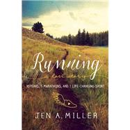 Running: A Love Story 10 Years, 5 Marathons, and 1 Life-Changing Sport by Miller, Jen A., 9781580056106