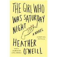 The Girl Who Was Saturday Night A Novel by O'Neill, Heather, 9780374536107