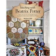 Stitching with Beatrix Potter Stitch, Sew & Give 10 Adorable Projects Featuring Peter Rabbit, Jemima Puddle-Duck & Friends by Hill, Michele, 9781617456107