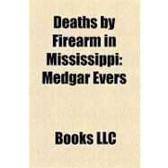 Deaths by Firearm in Mississippi : Medgar Evers, Mack Charles Parker, Lockheed Martin Shooting, William Wirt Adams, Print Matthews by , 9781156176108
