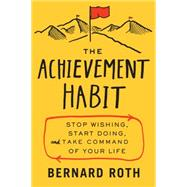 The Achievement Habit: Stop Wishing, Start Doing, and Take Command of Your Life by Roth, Bernard, 9780062356109