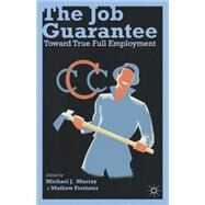 The Job Guarantee Toward True Full Employment by Murray, Michael J.; Forstater, Mathew, 9781137286109