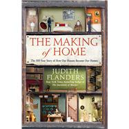 The Making of Home The 500-Year Story of How Our Houses Became Our Homes by Flanders, Judith, 9781250096111