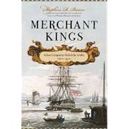 Merchant Kings When Companies Ruled the World, 1600--1900 by Bown, Stephen R., 9780312616113