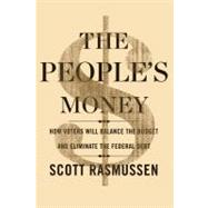 The People's Money How Voters Will Balance the Budget and Eliminate the Federal Debt by Rasmussen, Scott, 9781451666113