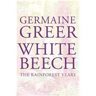 White Beech The Rainforest Years by Greer, Germaine, 9781620406113