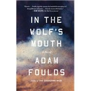 In the Wolf's Mouth A Novel by Foulds, Adam, 9780374536114